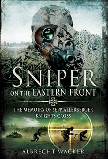 Sniper on the Eastern Front - The Memoirs of Sepp Allerberger, Knights Cross ebook by Wacker, Albrecht