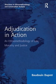 Adjudication in Action - An Ethnomethodology of Law, Morality and Justice ebook by Baudouin Dupret