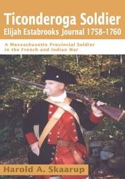 Ticonderoga SoldierElijah Estabrooks Journal 1758-1760 - A Massachusetts Provincial Soldier in the French and Indian War ebook by Harold A. Skaarup
