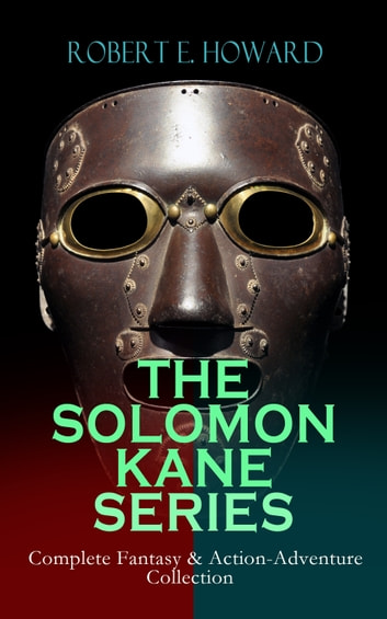 THE SOLOMON KANE SERIES – Complete Fantasy & Action-Adventure Collection - Premium Collection of Sword and Sorcery Stories Featuring the Tudor-period Puritan Adventurer, Wandering across Europe and Africa ebook by Robert E. Howard