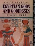 A Dictionary of Egyptian Gods and Goddesses ebook by George Hart