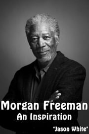 Morgan Freeman: An Inspiration ebook by Jason White