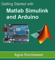 Getting Started with Matlab Simulink and Arduino ebook by Agus Kurniawan