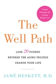 The Well Path - Lose 20 Pounds, Reverse the Aging Process, Change Your Life ebook by Jame Heskett, M.D.