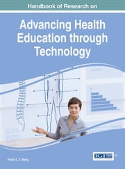 Handbook of Research on Advancing Health Education through Technology ebook by Victor C.X. Wang