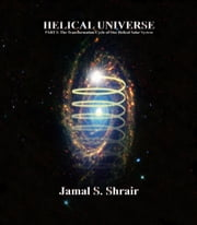 HELICAL UNIVERSE - The Transformation Cycle of Our Helical Solar System ebook by Jamal Shrair