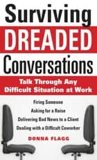 Surviving Dreaded Conversations: How to Talk Through Any Difficult Situation at Work ebook by Donna Flagg