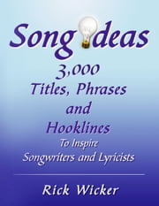 Song Ideas 3,000 Titles, Phrases and Hooklines - To Inspire Songwriters and Lyricists ebook by Rick Wicker