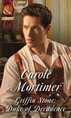 Griffin Stone: Duke of Decadence (Mills & Boon Historical) (Dangerous Dukes, Book 5) ebook by Carole Mortimer