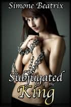 Subjugated by the King (Medieval BDSM Erotic Romance) ebook by Simone Beatrix