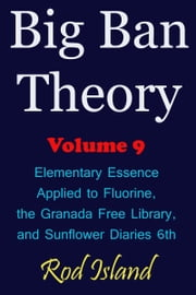 Big Ban Theory: Elementary Essence Applied to Fluorine, the Granada Free Library, and Sunflower Diaries 6th, Volume 9 ebook by Rod Island