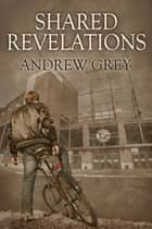 Shared Revelations ebook by Andrew Grey