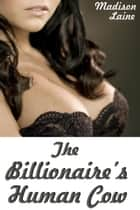 The Billionaire's Human Cow ebook by Madison Laine