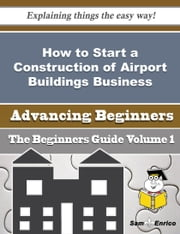 How to Start a Construction of Airport Buildings Business (Beginners Guide) ebook by Jae Atkinson,Sam Enrico