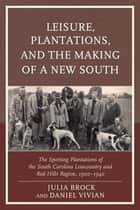 Leisure, Plantations, and the Making of a New South ebook by Julia Brock,Daniel Vivian,Jennifer Betsworth,Julia Brock,Robin Bauer Kilgo,Matthew A. Lockhart,Hayden Ross Smith,Drew Swanson,Daniel Vivian
