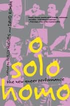 O Solo Homo - The New Queer Performance ebook by Holly Hughes, David Román