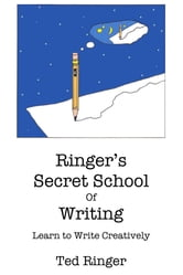 Ringer's Secret School of Writing: Learn to Write Creatively ebook by Ted Ringer