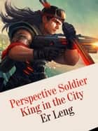 Perspective Soldier King in the City - Volume 3 ebook by Er Leng, Babel Novel