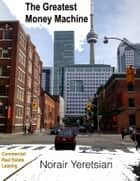 The Greatest Money Machine - Commercial Real Estate Leasing ebook by Norair Yeretsian