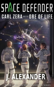 Carl Zera and the Ore of Life, Book 1 of the Space Defender Series ebook by J. Alexander