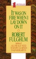 It Was On Fire When I Lay Down On It ebook by Robert Fulghum