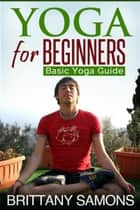 Yoga For Beginners - Basic Yoga Guide ebook by Brittany Samons
