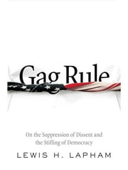 Gag Rule - On the Suppression of Dissent and the Stifling of Democracy ebook by Lewis Lapham