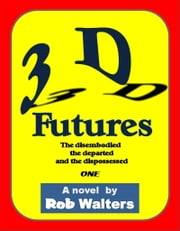 3D Futures: The Disembodied, the Departed and the Dispossessed ebook by Rob Walters