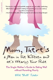 Mom, There's a Man in the Kitchen and He's Wearing Your Robe - The Single Mom's Guide to Dating Well Without Parenting Poorly ebook by Ellie Slott Fisher