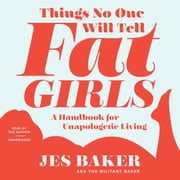 Things No One Will Tell Fat Girls - A Handbook for Unapologetic Living audiobook by Jes M. Baker