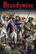 Brandywine - A Military History of the Battle that Lost Philadelphia but Saved America, September 11, 1777 ebook by Michael Harris