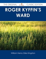 Roger Kyffin's Ward - The Original Classic Edition ebook by William Henry Giles Kingston