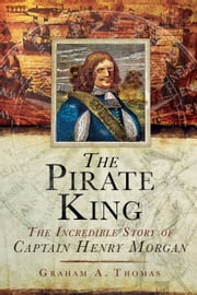 The Pirate King - The Incredible Story of the Real Captain Morgan ebook by Graham A. Thomas
