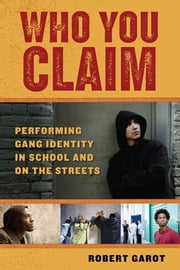 Who You Claim - Performing Gang Identity in School and on the Streets ebook by Robert Garot
