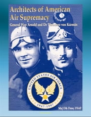 Architects of American Air Supremacy: General Hap Arnold and Dr. Theodore von Karman - Conceptualizing the Future Air Force ebook by Progressive Management