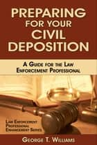 Preparing for Your Civil Deposition; A Guide for the Law Enforcement Professional ebook by George T. Williams