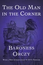 The Old Man in the Corner ebook by Baroness Orczy, Otto Penzler