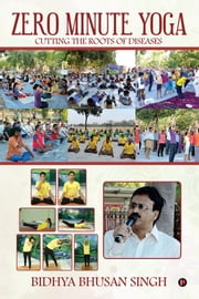Zero Minute Yoga - Cutting the Roots of Diseases ebook by Bidhya Bhusan Singh
