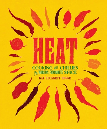 Heat - Cooking With Chillies, The World's Favourite Spice ebook by Kay Plunkett Hogge