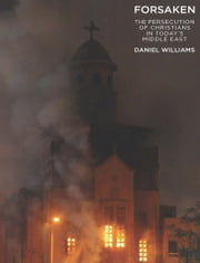 Forsaken - The Persecution of Christians In Today's Middle East ebook by Daniel Williams