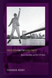 Freedom with Violence - Race, Sexuality, and the US State ebook by Chandan Reddy