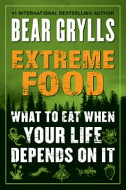 Extreme Food - What to Eat When Your Life Depends on It ebook by Bear Grylls