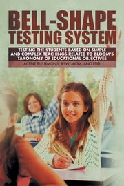 Bell-Shape Testing System - Testing the Students Based on Simple and Complex Teachings Related to Bloom's Taxonomy of Educational Objectives ebook by Acene Fleurmons, BSW, MOM, and EdD