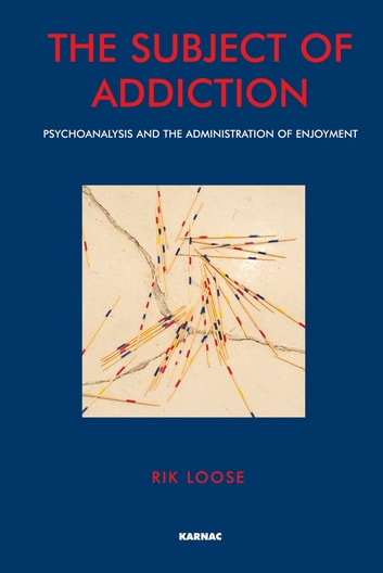 The Subject of Addiction - Psychoanalysis and The Administration of Enjoyment ebook by Rik Loose