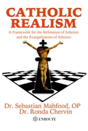 Catholic Realism - A Framework for the Refutation of Atheism and the Evangelization of Atheists ebook by Dr. Sebastian Mahfood,Dr. Ronda Chervin