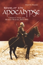 Riders of the Apocalypse - German Cavalry and Modern Warfare, 1870–1945 ebook by David R. Dorondo