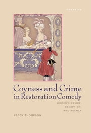Coyness and Crime in Restoration Comedy - Women's Desire, Deception, and Agency ebook by Peggy Thompson
