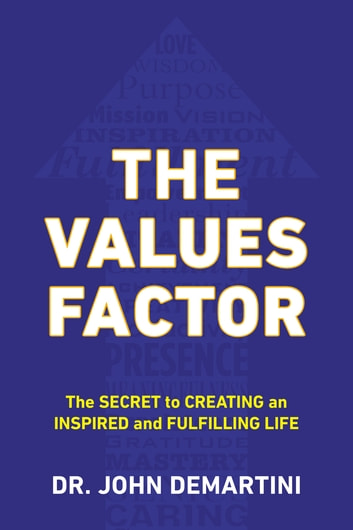 The Values Factor - The Secret to Creating an Inspired and Fulfilling Life eBook by Dr. John F. Demartini