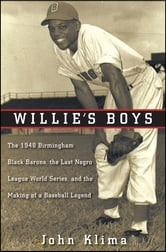 Willie's Boys - The 1948 Birmingham Black Barons, The Last Negro League World Series, and the Making of a Baseball Legend ebook by John Klima