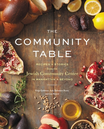 The Community Table - Recipes & Stories from the Jewish Community Center in Manhattan & Beyond ebook by Katja Goldman,Lisa Rotmil,JCC Manhattan,Judy Bernstein Bunzl